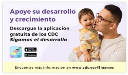 """Imagen que funciona como enlace al sitio web de Sigamos el Desarrollo de los CDC. En la imagen, se puede ver a un papá besando a su bebé y el siguiente texto: """"Apoye su Desarrollo y crecimiento; Descargue la aplicación gratuita de los CDC: Sigamos el Desarrollo. Encuentre más información en www.cdc.gov/Sigamos"""""""